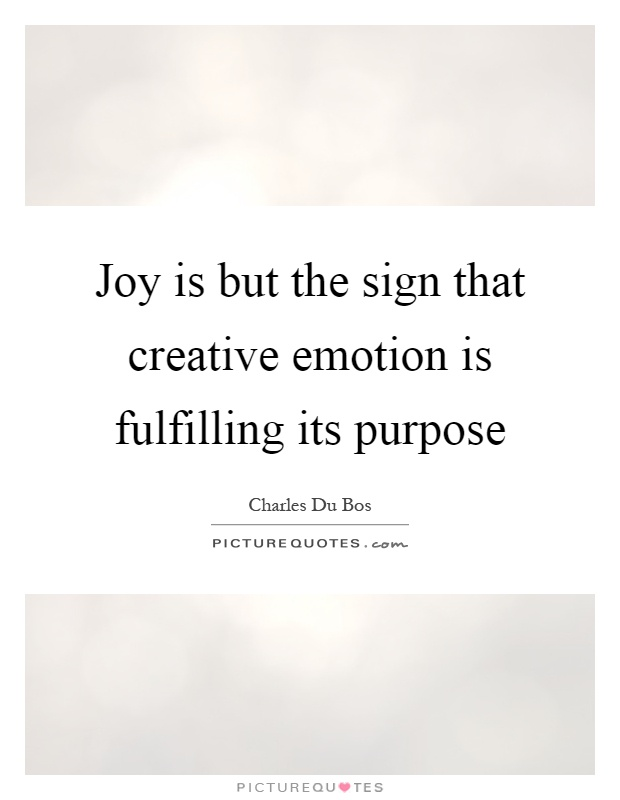 Joy is but the sign that creative emotion is fulfilling its purpose Picture Quote #1