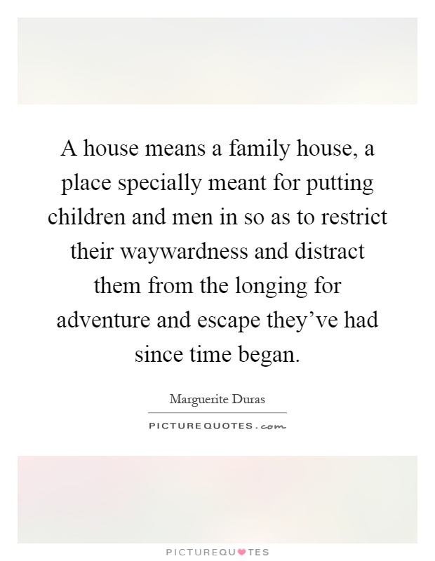 A house means a family house, a place specially meant for putting children and men in so as to restrict their waywardness and distract them from the longing for adventure and escape they've had since time began Picture Quote #1