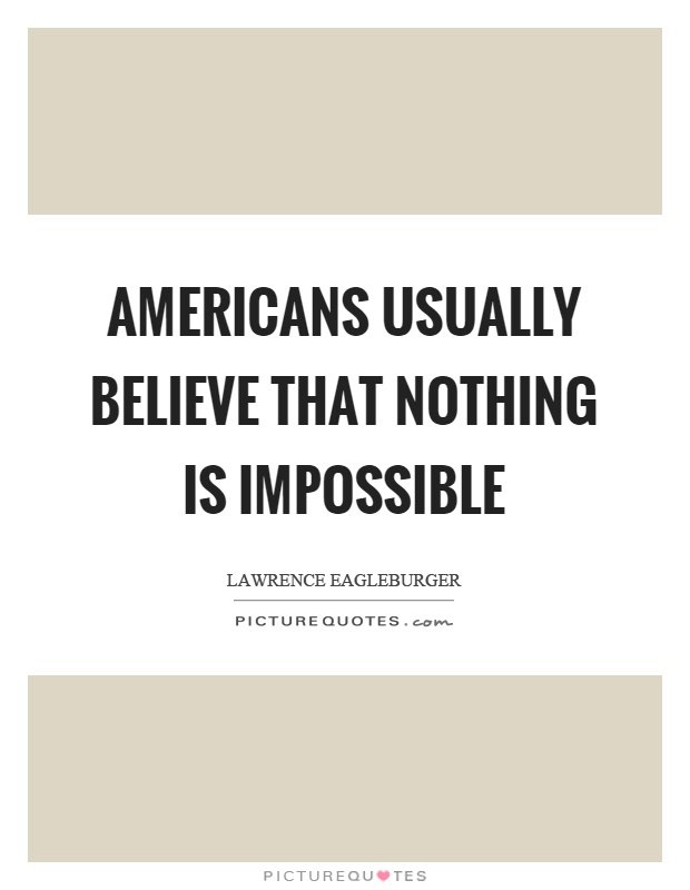 Americans usually believe that nothing is impossible Picture Quote #1