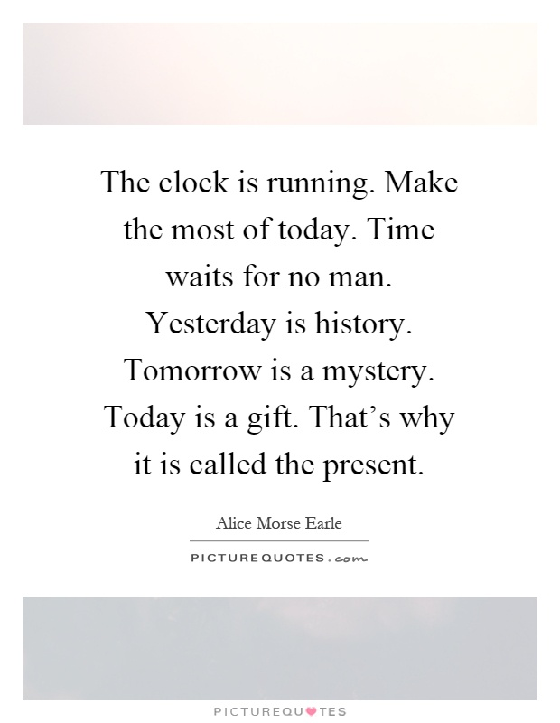 The clock is running. Make the most of today. Time waits for no man. Yesterday is history. Tomorrow is a mystery. Today is a gift. That's why it is called the present Picture Quote #1