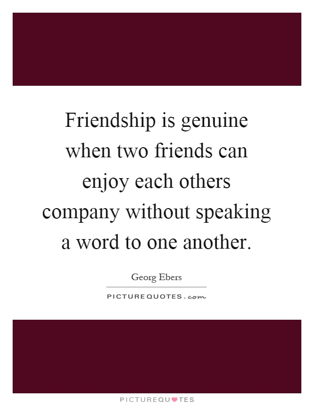 Friendship is genuine when two friends can enjoy each others company without speaking a word to one another Picture Quote #1