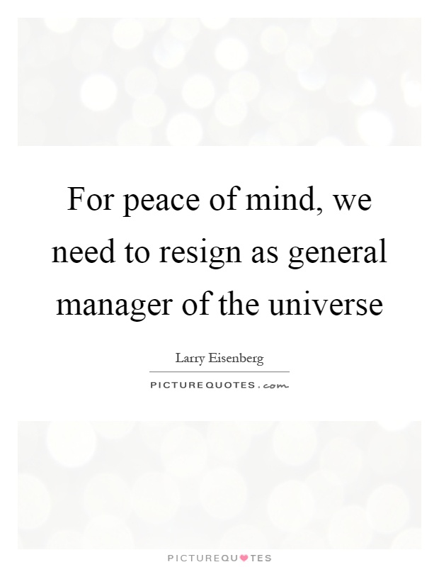 For peace of mind, we need to resign as general manager of the universe Picture Quote #1