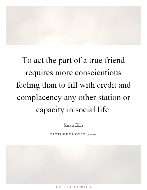 To act the part of a true friend requires more conscientious feeling than to fill with credit and complacency any other station or capacity in social life Picture Quote #1