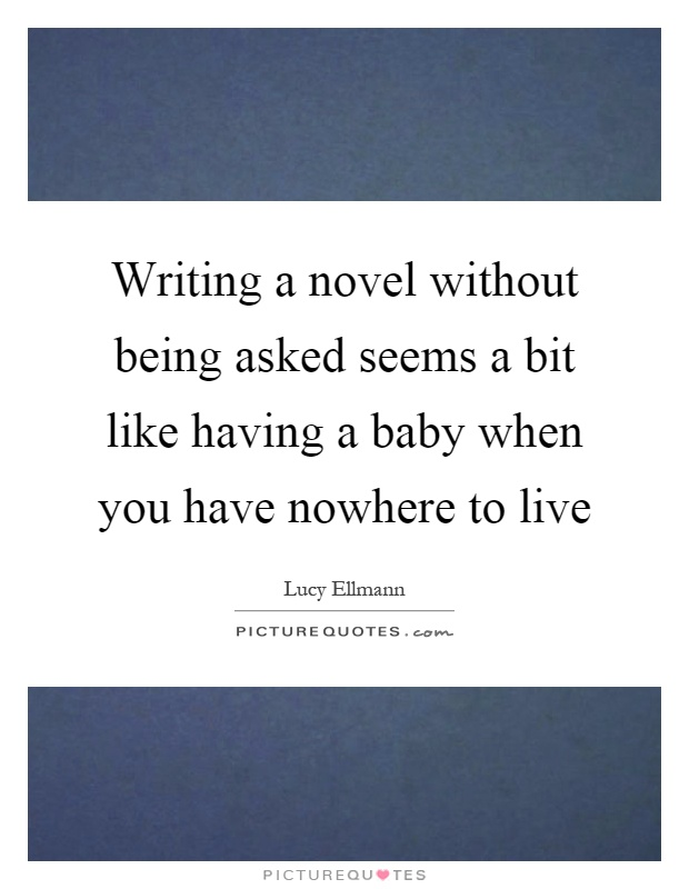 Writing a novel without being asked seems a bit like having a baby when you have nowhere to live Picture Quote #1