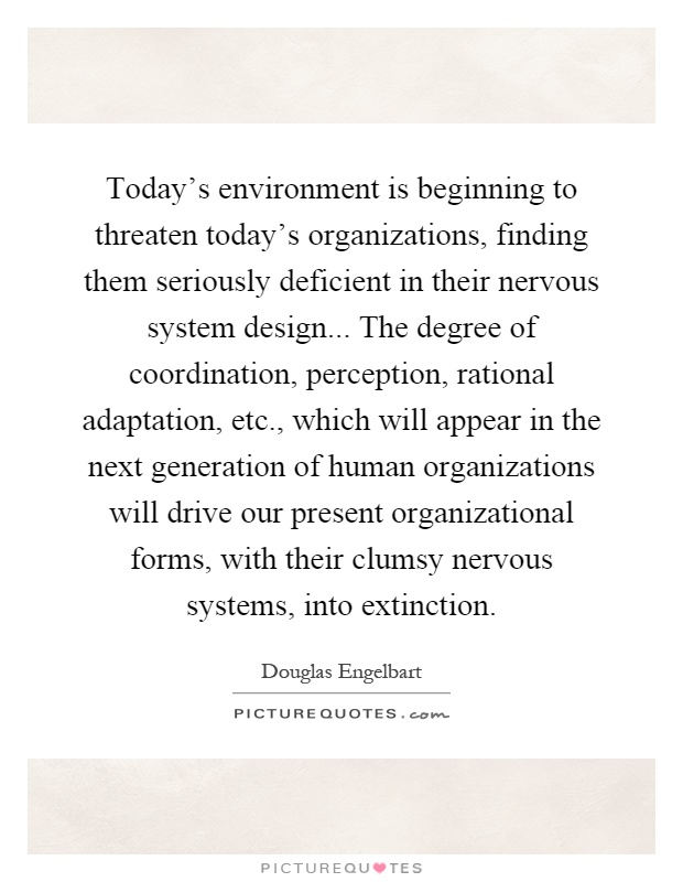 Today's environment is beginning to threaten today's organizations, finding them seriously deficient in their nervous system design... The degree of coordination, perception, rational adaptation, etc., which will appear in the next generation of human organizations will drive our present organizational forms, with their clumsy nervous systems, into extinction Picture Quote #1