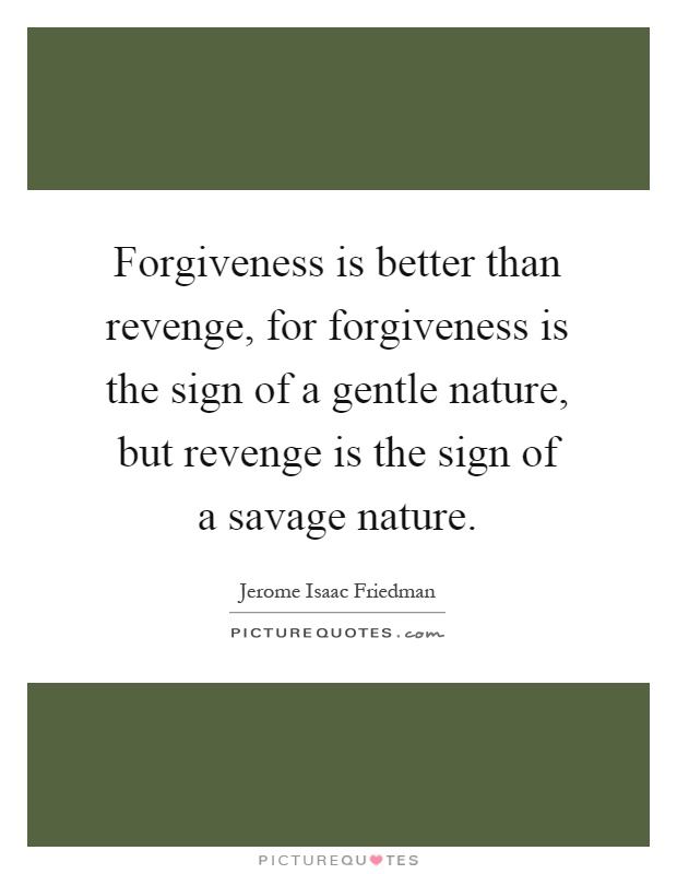 essay on forgiveness is better than revenge Short essay on forgiveness the feeling of resentment or revenge for the person who responsible and satisfied inside than those who keep grudges against.