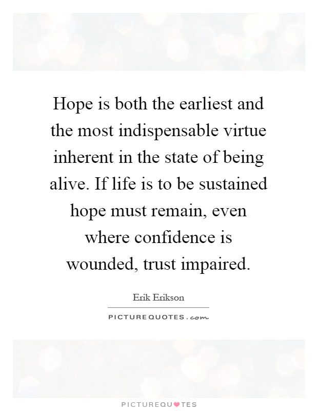 Hope is both the earliest and the most indispensable virtue inherent in the state of being alive. If life is to be sustained hope must remain, even where confidence is wounded, trust impaired Picture Quote #1