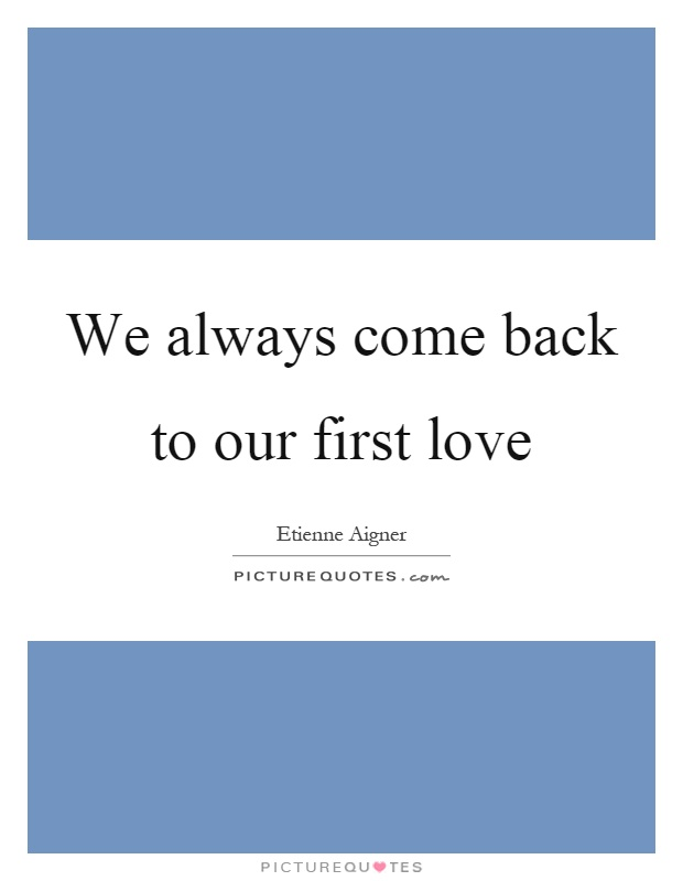 We always come back to our first love Picture Quote #1