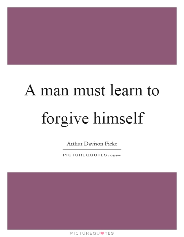 A man must learn to forgive himself Picture Quote #1