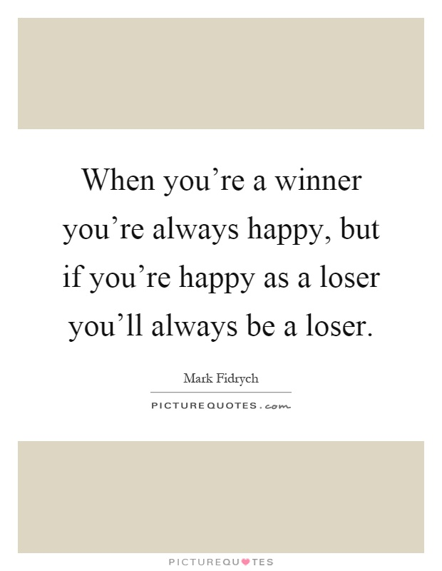 When you're a winner you're always happy, but if you're happy as a loser you'll always be a loser Picture Quote #1