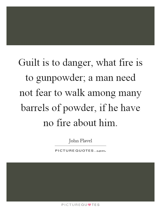 Guilt is to danger, what fire is to gunpowder; a man need not fear to walk among many barrels of powder, if he have no fire about him Picture Quote #1