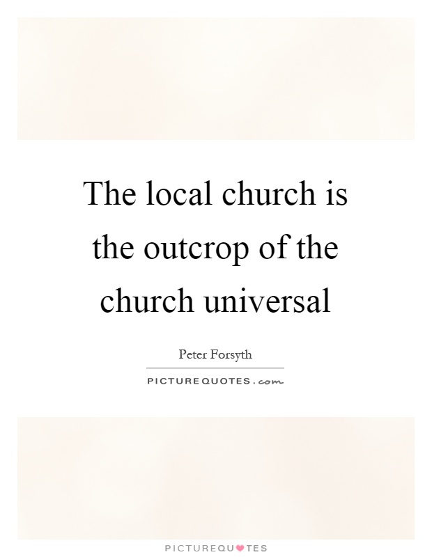 The local church is the outcrop of the church universal Picture Quote #1