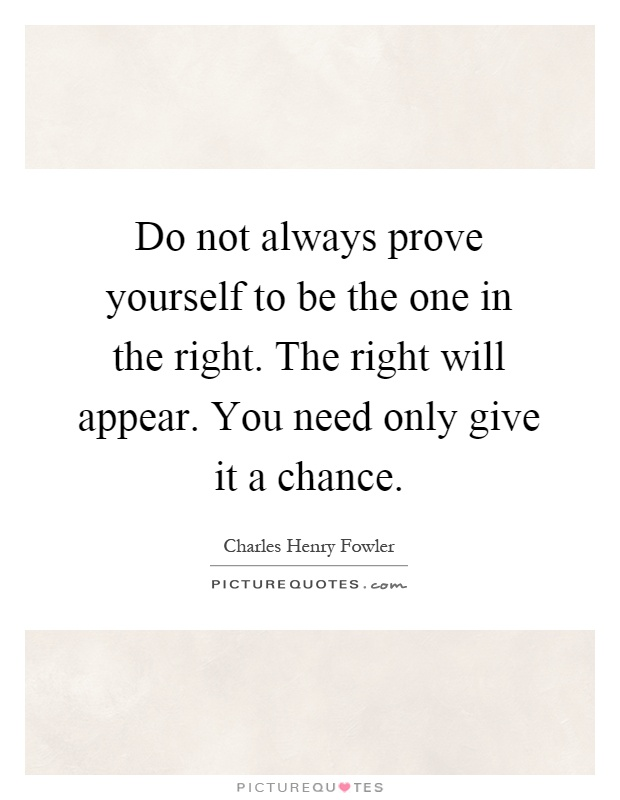 Do not always prove yourself to be the one in the right. The right will appear. You need only give it a chance Picture Quote #1