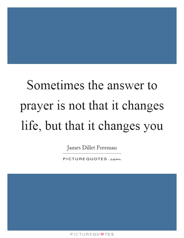 Sometimes the answer to prayer is not that it changes life, but that it changes you Picture Quote #1