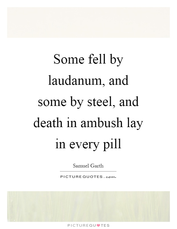Some fell by laudanum, and some by steel, and death in ambush lay in every pill Picture Quote #1