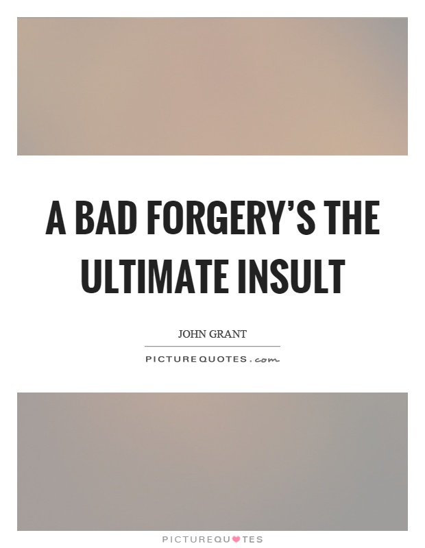 A bad forgery's the ultimate insult Picture Quote #1