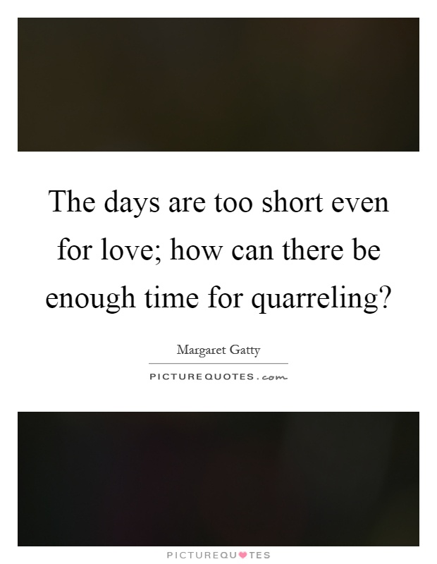 The days are too short even for love; how can there be enough time for quarreling? Picture Quote #1