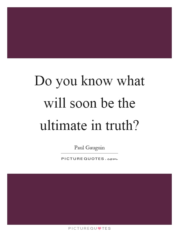 Do you know what will soon be the ultimate in truth? Picture Quote #1