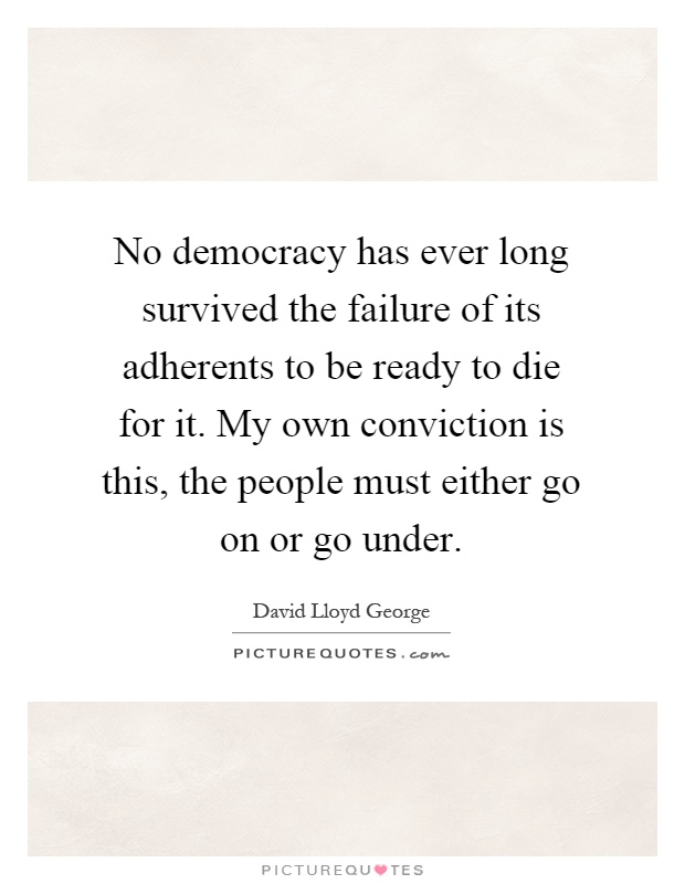 No democracy has ever long survived the failure of its adherents to be ready to die for it. My own conviction is this, the people must either go on or go under Picture Quote #1