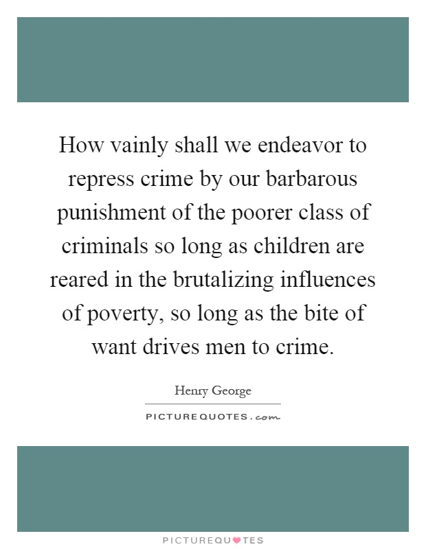 How vainly shall we endeavor to repress crime by our barbarous punishment of the poorer class of criminals so long as children are reared in the brutalizing influences of poverty, so long as the bite of want drives men to crime Picture Quote #1