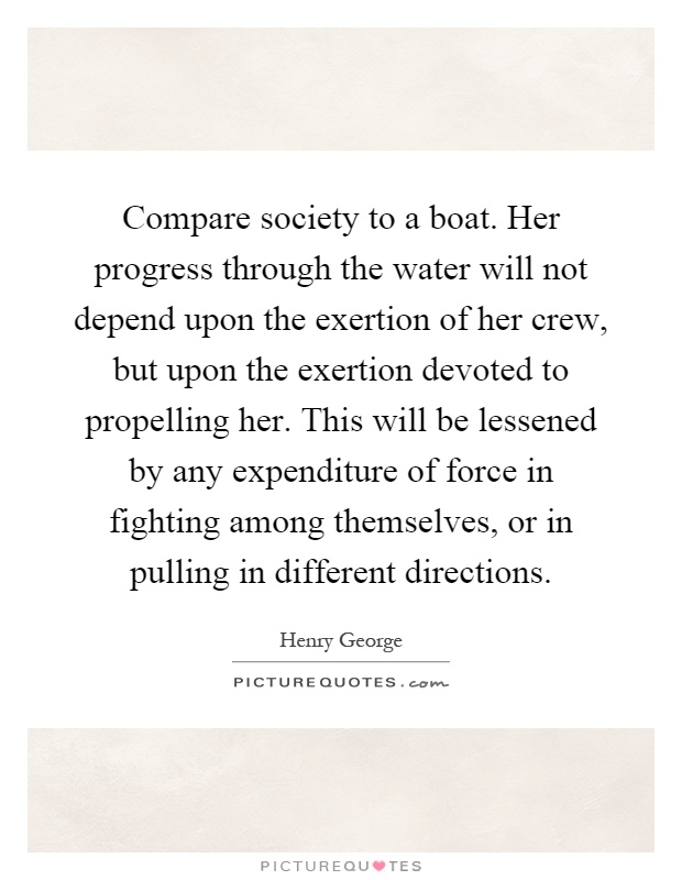 Compare society to a boat. Her progress through the water will not depend upon the exertion of her crew, but upon the exertion devoted to propelling her. This will be lessened by any expenditure of force in fighting among themselves, or in pulling in different directions Picture Quote #1