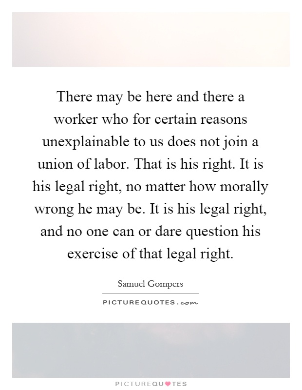There may be here and there a worker who for certain reasons unexplainable to us does not join a union of labor. That is his right. It is his legal right, no matter how morally wrong he may be. It is his legal right, and no one can or dare question his exercise of that legal right Picture Quote #1