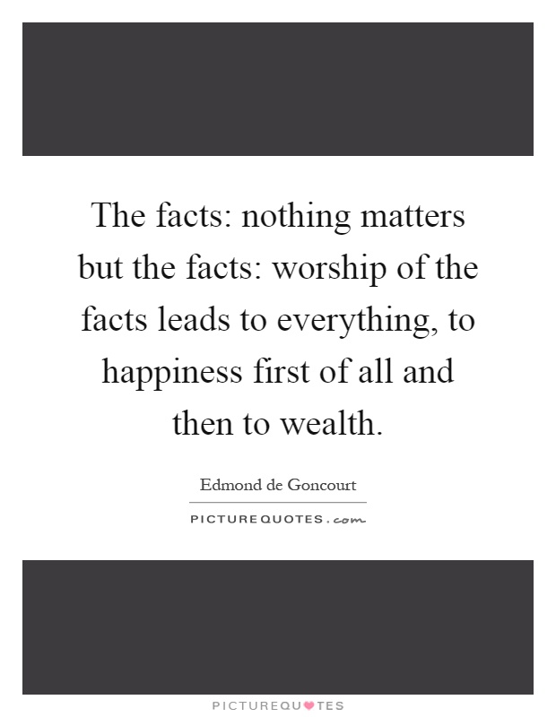 The facts: nothing matters but the facts: worship of the facts leads to everything, to happiness first of all and then to wealth Picture Quote #1