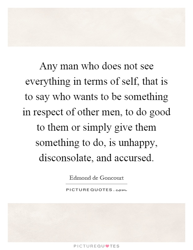 Any man who does not see everything in terms of self, that is to say who wants to be something in respect of other men, to do good to them or simply give them something to do, is unhappy, disconsolate, and accursed Picture Quote #1