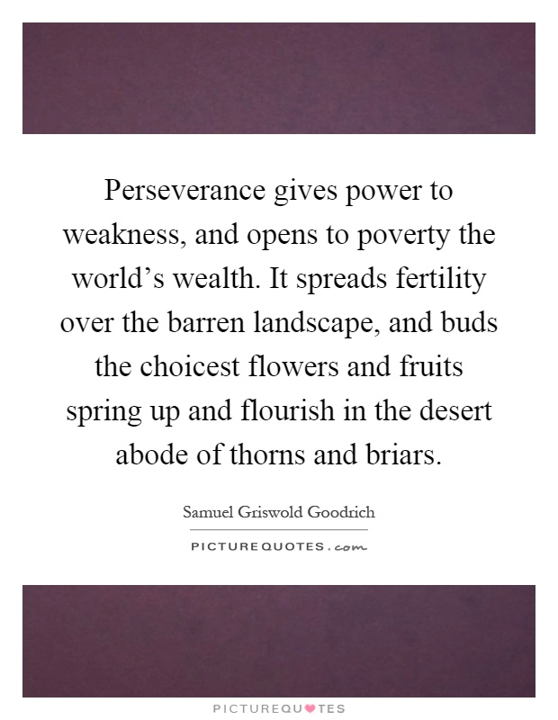 Perseverance gives power to weakness, and opens to poverty the world's wealth. It spreads fertility over the barren landscape, and buds the choicest flowers and fruits spring up and flourish in the desert abode of thorns and briars Picture Quote #1