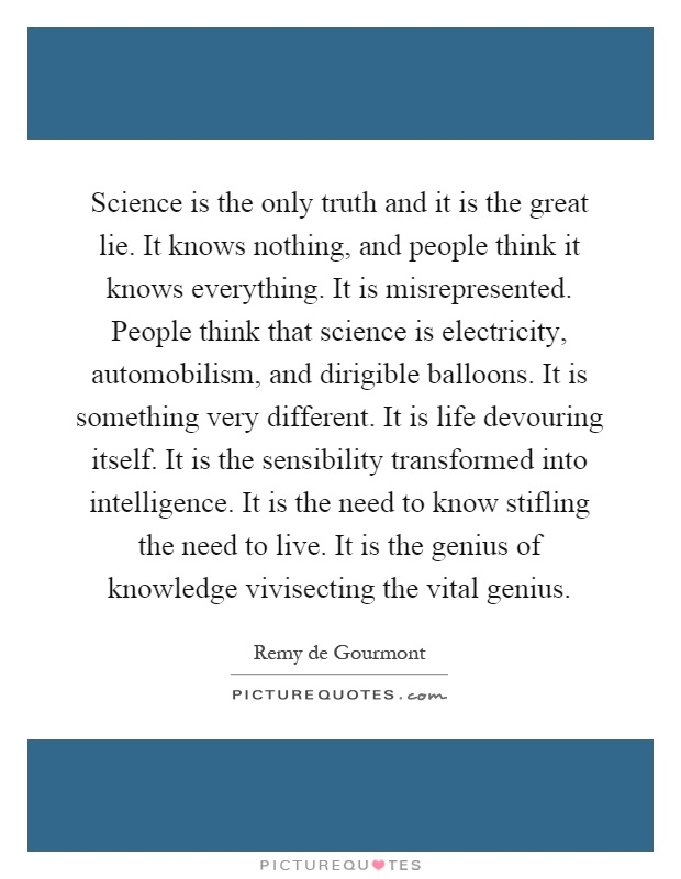 Science is the only truth and it is the great lie. It knows nothing, and people think it knows everything. It is misrepresented. People think that science is electricity, automobilism, and dirigible balloons. It is something very different. It is life devouring itself. It is the sensibility transformed into intelligence. It is the need to know stifling the need to live. It is the genius of knowledge vivisecting the vital genius Picture Quote #1
