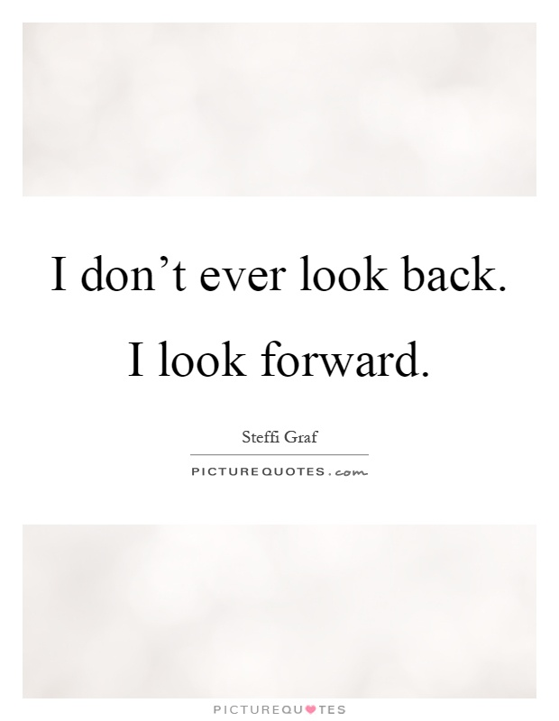 I don't ever look back. I look forward Picture Quote #1