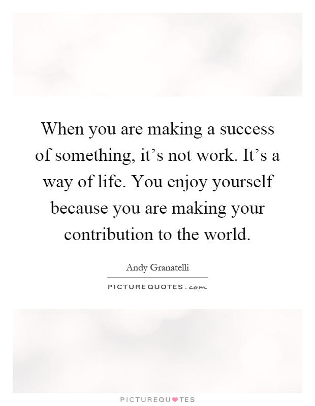 When you are making a success of something, it's not work. It's a way of life. You enjoy yourself because you are making your contribution to the world Picture Quote #1