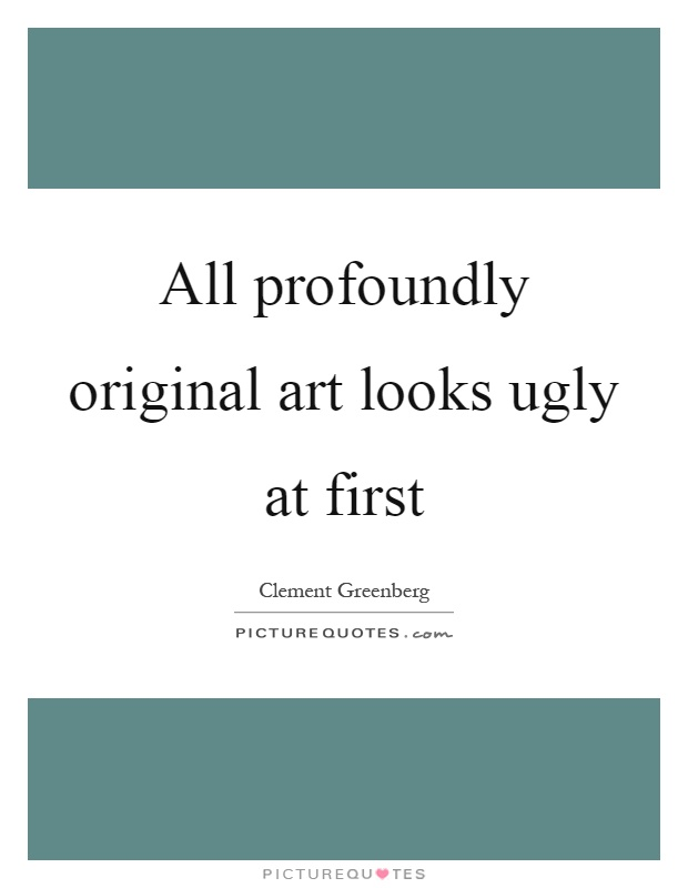 All profoundly original art looks ugly at first Picture Quote #1