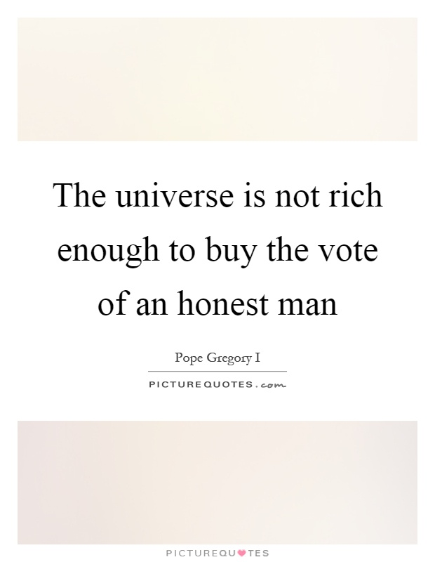 The universe is not rich enough to buy the vote of an honest man Picture Quote #1