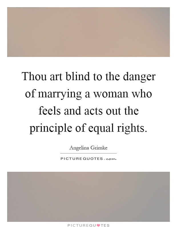 Thou art blind to the danger of marrying a woman who feels and acts out the principle of equal rights Picture Quote #1