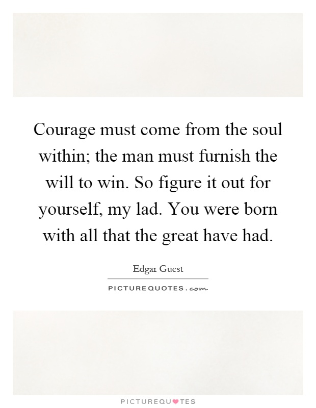 Courage must come from the soul within; the man must furnish the will to win. So figure it out for yourself, my lad. You were born with all that the great have had Picture Quote #1