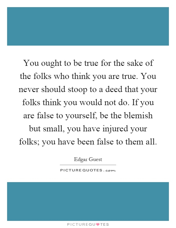 You ought to be true for the sake of the folks who think you are true. You never should stoop to a deed that your folks think you would not do. If you are false to yourself, be the blemish but small, you have injured your folks; you have been false to them all Picture Quote #1