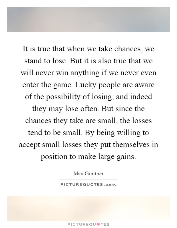 It is true that when we take chances, we stand to lose. But it is also true that we will never win anything if we never even enter the game. Lucky people are aware of the possibility of losing, and indeed they may lose often. But since the chances they take are small, the losses tend to be small. By being willing to accept small losses they put themselves in position to make large gains Picture Quote #1