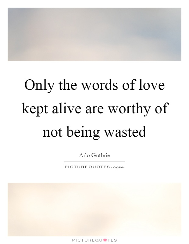 Only the words of love kept alive are worthy of not being wasted Picture Quote #1