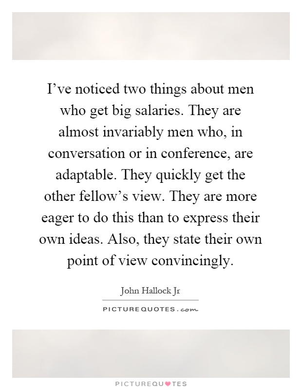 I've noticed two things about men who get big salaries. They are almost invariably men who, in conversation or in conference, are adaptable. They quickly get the other fellow's view. They are more eager to do this than to express their own ideas. Also, they state their own point of view convincingly Picture Quote #1