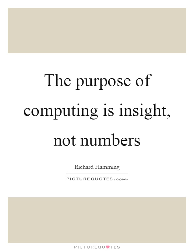 The purpose of computing is insight, not numbers Picture Quote #1
