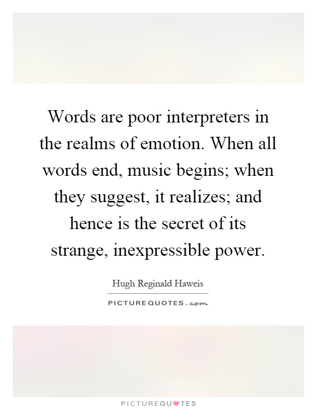 Words are poor interpreters in the realms of emotion. When all words end, music begins; when they suggest, it realizes; and hence is the secret of its strange, inexpressible power Picture Quote #1