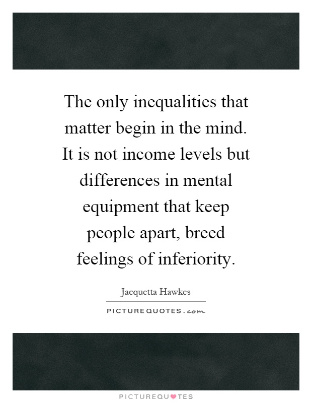 The only inequalities that matter begin in the mind. It is not income levels but differences in mental equipment that keep people apart, breed feelings of inferiority Picture Quote #1