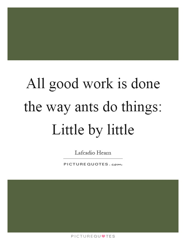 All good work is done the way ants do things: Little by little Picture Quote #1
