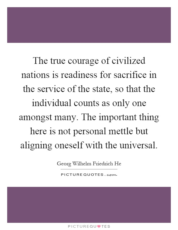 The true courage of civilized nations is readiness for sacrifice in the service of the state, so that the individual counts as only one amongst many. The important thing here is not personal mettle but aligning oneself with the universal Picture Quote #1