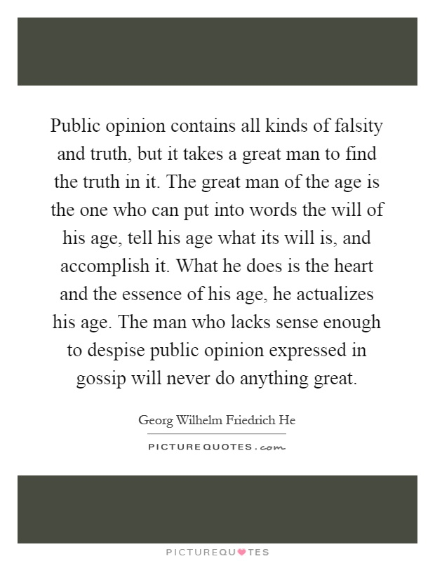 Public opinion contains all kinds of falsity and truth, but it takes a great man to find the truth in it. The great man of the age is the one who can put into words the will of his age, tell his age what its will is, and accomplish it. What he does is the heart and the essence of his age, he actualizes his age. The man who lacks sense enough to despise public opinion expressed in gossip will never do anything great Picture Quote #1