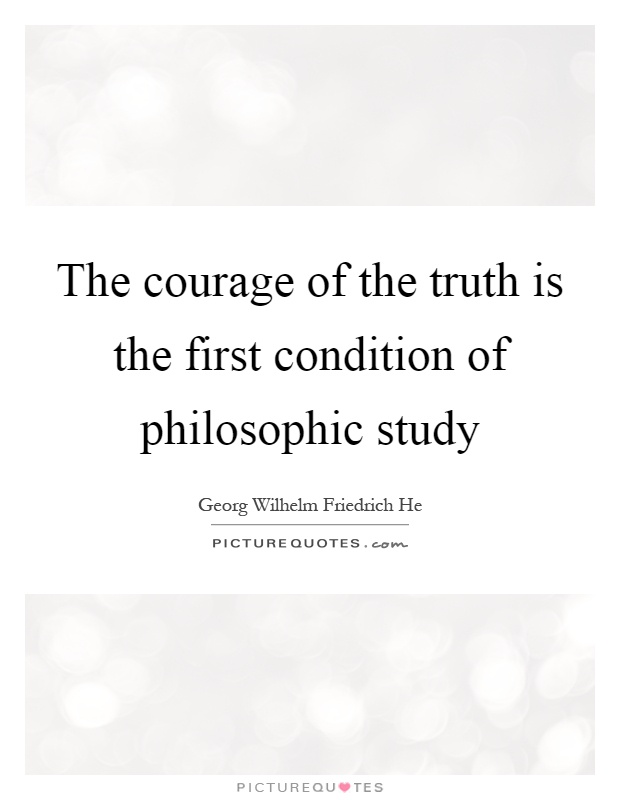 The courage of the truth is the first condition of philosophic study Picture Quote #1