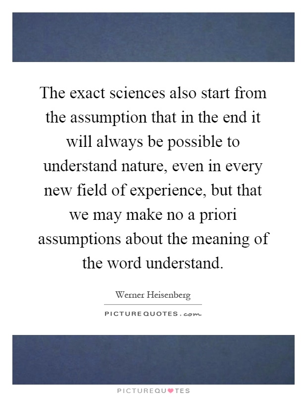 The exact sciences also start from the assumption that in the end it will always be possible to understand nature, even in every new field of experience, but that we may make no a priori assumptions about the meaning of the word understand Picture Quote #1