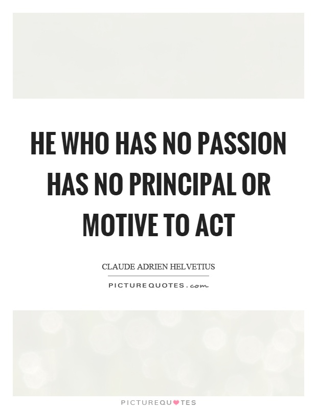 He who has no passion has no principal or motive to act Picture Quote #1