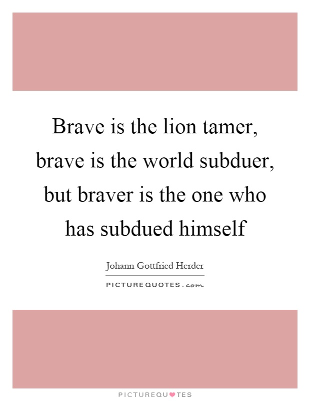 Brave is the lion tamer, brave is the world subduer, but braver is the one who has subdued himself Picture Quote #1